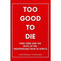 Too Good to Die: Third Term and the Myth of the Indispensable Man in Africa by Chidi Odinkalu & Ayisha Osori