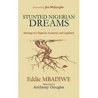 Stunted Nigerian Dreams: Musings of a Nigerian Academic and Legislator Kindle Edition by Eddie Mbadiwe (Author)