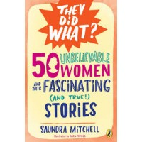 50 Unbelievable Women and Their Fascinating (and True!) Stories (They Did What?)