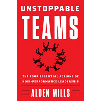 Unstoppable Teams: The Four Essential Actions of High-Performance Leadership by Mills, Alden-Hardcover