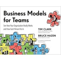 Business Models for Teams: See How Your Organization Really Works and How Each Person Fits In by Clark, Tim Hazen, Bruce Pigneur, Yves.