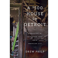 A $500 House in Detroit: Rebuilding an Abandoned Home and an American City by Philp, Drew- Hardback