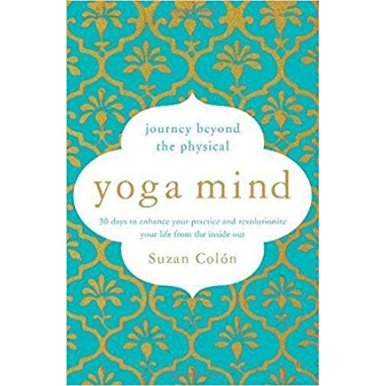 Yoga Mind: Journey Beyond the Physical, 30 Days to Enhance your Practice and Revolutionize Your Life From the Inside Out by Colon, Suzan