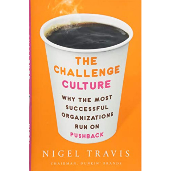 The Challenge Culture: Why the Most Successful Organizations Run on Pushback by 	Travis, Nigel-  Harback