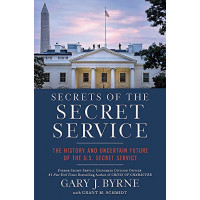 Secrets of the Secret Service: The History and Uncertain Future of the US Secret Service by Byrne, Gary J. Schmidt, Grant M.