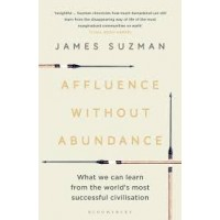 Affluence Without Abundance: What We Can Learn from the World's Most Successful Civilisation by James Suzman