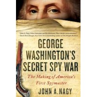 George Washington's Secret Spy War: The Making of America's First Spymaster by John A. Nagy
