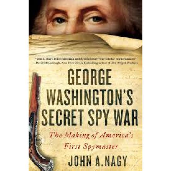 George Washington's Secret Spy War: The Making of America's First Spymaster by John A. Nagy