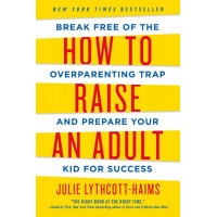 How to Raise an Adult: Break Free of the Overparenting Trap and Prepare Your Kid for Success by Lythcott-Haims, Julie-Paperback
