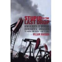 Stupid to the Last Drop: How Alberta Is Bringing Environmental Armageddon to Canada (And Doesn't Seem to Care) by William Marsden