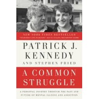 A Common Struggle: A Personal Journey Through the Past and Future of Mental Illness and Addiction by Patrick J. Kennedy, Stephen Fried
