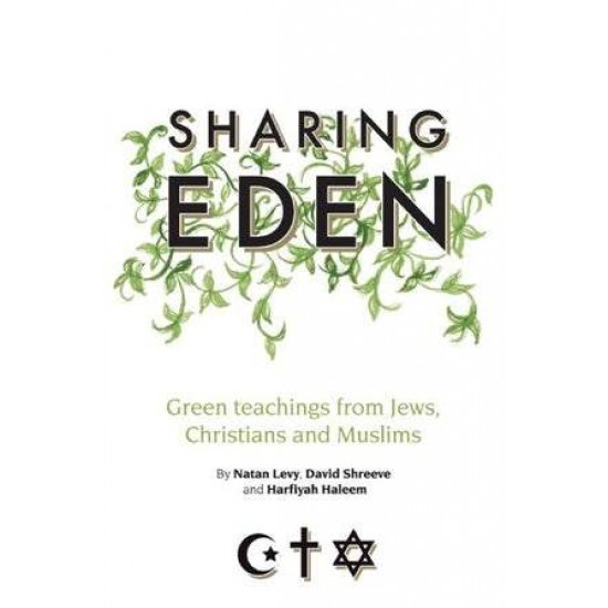 SHARING EDEN GREEN TEACHINGS FROM JEWS, CHRISTIANS AND MUSLIMS By (author) Natan Levy, Harfiyah Haleem and David Shreeve