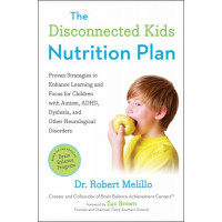 The Disconnected Kids Nutrition Plan:  Proven Strategies to Enhance Learning and Focus for Children with Autism, ADHD, Dyslexia, and Other Neurological Melillo, Robert Brown, Zac (Foreword by)