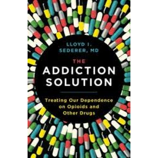 The Addiction Solution: Treating Our Dependence on Opioids and Other Drugs by Sederer, Lloyd I.-Hardback