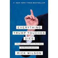 Everything Trump Touches Dies: A Republican Strategist Gets Real About the Worst President Ever By Rick Wilson - Hardcover