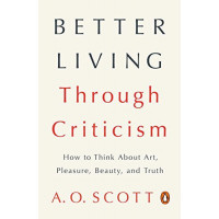 Better Living Through Criticism: How to Think About Art, Pleasure, Beauty, and Truth by Scott, A. O.