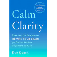 Calm Clarity: How to Use Science to Rewire Your Brain for Greater Wisdom, Fulfillment, and Joy by Quach, Due