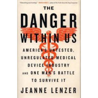 The Danger Within Us: America's Untested, Unregulated Medical Device Industry and One Man's Battle to Survive It by Lenzer, Jeanne-Hardback