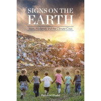 SIGNS ON THE EARTH ISLAM, MODERNITY AND THE CLIMATE CRISIS By Fazlun Khalid