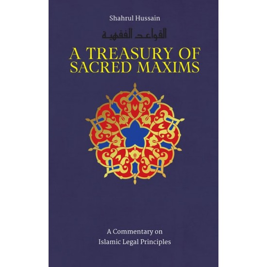 A TREASURY OF SACRED MAXIMS A COMMENTARY ON ISLAMIC LEGAL PRINCIPLES- Hardcover