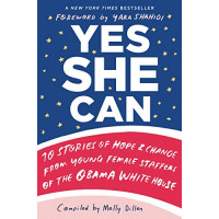 Yes She Can: 10 Stories of Hope & Change from Young Female Staffers of the Obama White House by Dillon, Molly-Hardcover