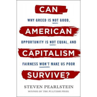 Can American Capitalism Survive?: Why Greed Is Not Good, Opportunity Is Not Equal, and Fairness Won't Make Us Poor by Pearlstein, Steven- Hardcover