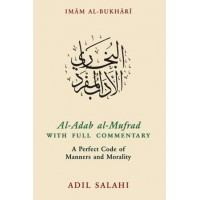 AL-ADAB AL-MUFRAD WITH FULL COMMENTARY A PERFECT CODE OF MANNERS AND MORALITY Translated with commentary by Adil Salahi