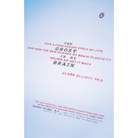 The Ghost in My Brain:  How a Concussion Stole My Life and How the New Science of Brain Plasticity Helped Me Get It Back by Elliott, Clark