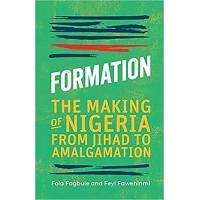 Formation: The Making of Nigeria from Jihad to Amalgamation By Feyi Fawehinmi, Fola Fagbule