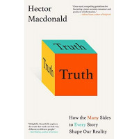 Truth: How the Many Sides to Every Story Shape Our Reality by Macdonald, Hector