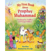 MY FIRST BOOK ABOUT PROPHET MUHAMMAD TEACHINGS FOR TODDLERS AND YOUNG CHILDREN By Sara Khan