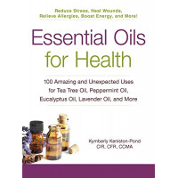 Essential Oils for Health: 100 Amazing and Unexpected Uses for Tea Tree Oil, Peppermint Oil, Eucalyptus Oil, Lavender Oil, and More by Keniston-Pond, Kymberly
