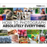 How to Photograph Absolutely Everything by Ang, Tom