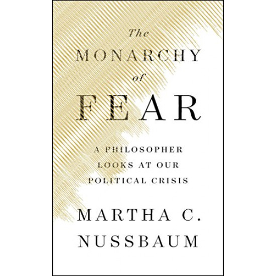 The Monarchy of Fear: A Philosopher Looks at Our Political Crisis by Nussbaum, Martha C.