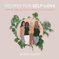 Recipes for Self-Love: How to Feel Good in a Patriarchal World by Rachel, Alison-Hardback