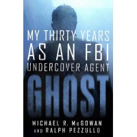 Ghost: My Thirty Years as an FBI Undercover Agent by McGowan, Michael R.
