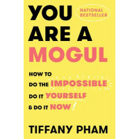 You Are a Mogul: How to Do the Impossible, Do It Yourself, and Do It Now by Pham, Tiffany