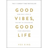 Good Vibes, Good Life: How Self-Love is the Key to Unlocking your Greatness by Vex King- Paperback