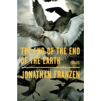 The End of the End of the Earth: Essays by Jonathan Franzen- Hardback