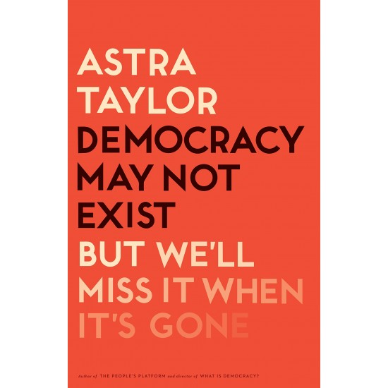 Democracy May Not Exist, But We'll Miss It When It's Gone by Astra Taylor - Hardback