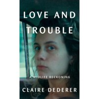 Love and Trouble: A Midlife Reckoning by Claire Dederer- Hardback