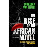 The Rise of the African Novel By Mukoma Wa Ngugi