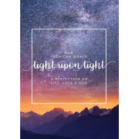LIGHT UPON LIGHT A COLLECTION OF LETTERS ON LIFE, LOVE AND GOD By (author) Nur Fadhilah Wahid