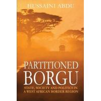 Partitioned Borgu: State, Society and Politics in a West African Border Region by Hussaini Abdu