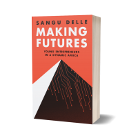 Making Futures: Young Entrepreneurs in a Dynamic Africa by Sangu Delle