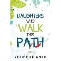 Daughters Who Walk This Path by Yejide Kilanko
