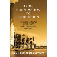 From Consumption Production: The Whys and Ways Out of a Failed Industrialisation in Nigeria Banji Oyelaran-Oyeyinka